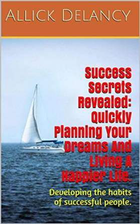 Success Secrets Revealed: Quickly Planning Your Dreams And Living A Happier Life.